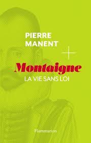 Pierre Manent, «Montaigne la vie sans loi»