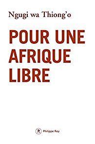 «Pour une Afrique libre», de Ngugi wa Thiong'o : un état des lieux engagé