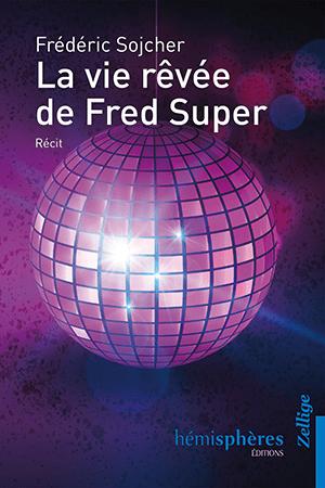 «La vie Rêvée de Fred Super» : la plénitude des choses, par Frédéric Sojcher