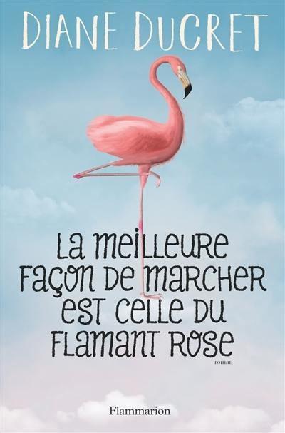La meilleure façon de marcher est celle du flamant rose : roman de l'intime de Diane Ducret