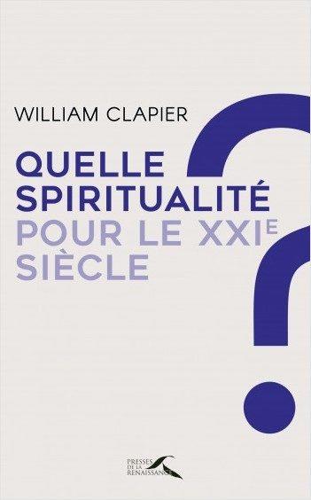 Quelle spiritualité pour le 21ème siècle : Méditer, prier et dialoguer, par William Clapier