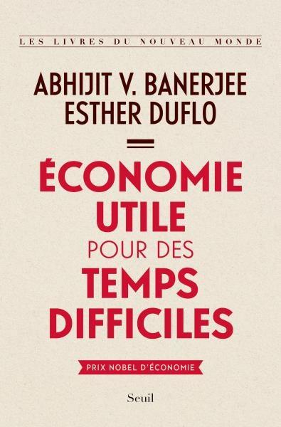 Abhijit V .Banerjee -Esther Duflo : Economie utile pour des temps difficiles