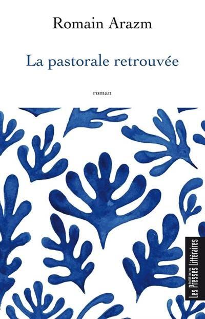 «La Pastorale Retrouvée», le premier roman de Romain Arazm : l'émerveillement et l'art au coeur d'un romanesque solaire et haletant