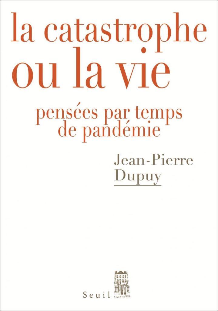 La catastrophe ou la vie : journal de Jean-Pierre Dupuy en temps de pandémie